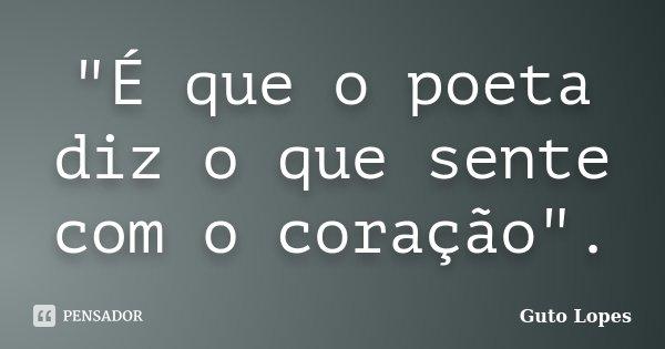 """""""É que o poeta diz o que sente com o coração"""".... Frase de Guto Lopes."""