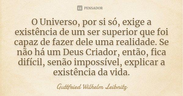 """""""O Universo, por si só, exige a existência de um ser superior que foi capaz de fazer dele uma realidade. Se não há um Deus Criador, então, fica difícil, senão i... Frase de Guttfried Wilhelm Leibnitz."""