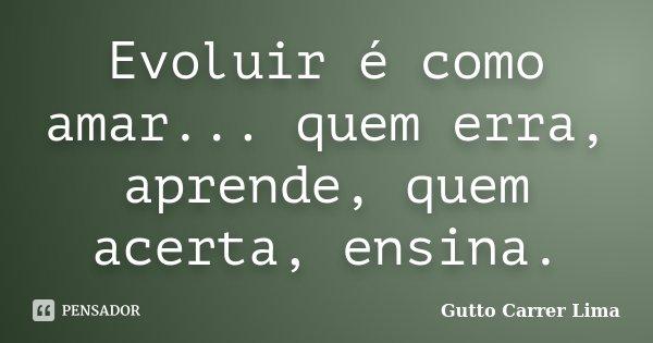 Evoluir é como amar... quem erra, aprende, quem acerta, ensina.... Frase de Gutto Carrer Lima.