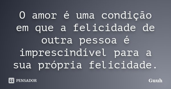O amor é uma condição em que a felicidade de outra pessoa é imprescindível para a sua própria felicidade.... Frase de Guuh.