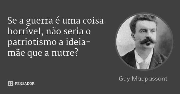 Se a guerra é uma coisa horrível, não seria o patriotismo a ideia-mãe que a nutre?... Frase de Guy Maupassant.