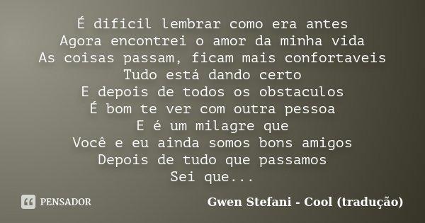 É dificil lembrar como era antes Agora encontrei o amor da minha vida As coisas passam, ficam mais confortaveis Tudo está dando certo E depois de todos os obsta... Frase de Gwen Stefani - Cool (tradução).