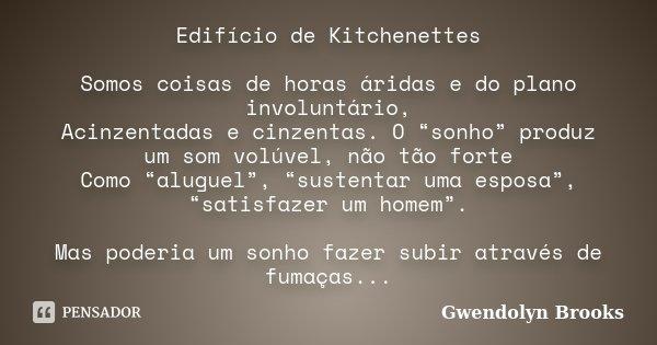 """Edifício de Kitchenettes Somos coisas de horas áridas e do plano involuntário, Acinzentadas e cinzentas. O """"sonho"""" produz um som volúvel, não tão forte Como """"al... Frase de Gwendolyn Brooks."""