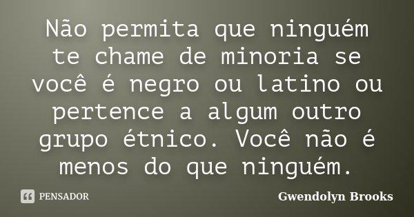 Não permita que ninguém te chame de minoria se você é negro ou latino ou pertence a algum outro grupo étnico. Você não é menos do que ninguém.... Frase de Gwendolyn Brooks.