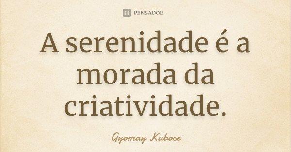 A serenidade é a morada da criatividade.... Frase de Gyomay Kubose.