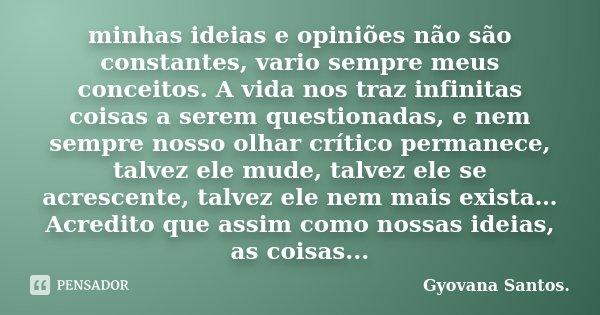 minhas ideias e opiniões não são constantes, vario sempre meus conceitos. A vida nos traz infinitas coisas a serem questionadas, e nem sempre nosso olhar crític... Frase de Gyovana Santos..
