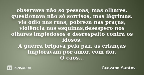 observava não só pessoas, mas olhares. questionava não só sorrisos, mas lágrimas. via ódio nas ruas, pobreza nas praças, violência nas esquinas,desespero nos ol... Frase de Gyovana Santos..