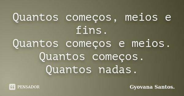Quantos começos, meios e fins. Quantos começos e meios. Quantos começos. Quantos nadas.... Frase de Gyovana Santos..
