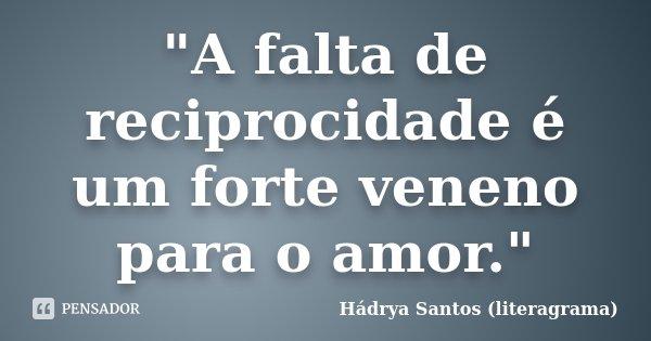 """""""A falta de reciprocidade é um forte veneno para o amor.""""... Frase de Hádrya Santos (literagrama)."""