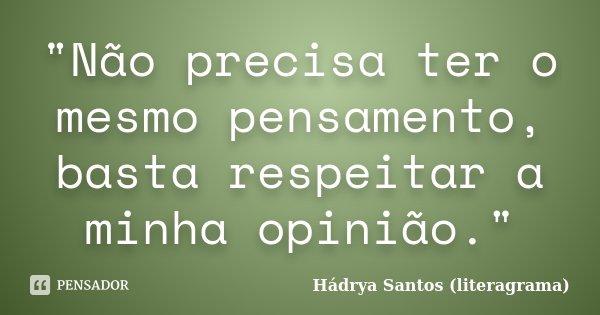 """""""Não precisa ter o mesmo pensamento, basta respeitar a minha opinião.""""... Frase de Hádrya Santos (literagrama)."""