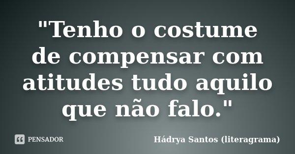 """""""Tenho o costume de compensar com atitudes tudo aquilo que não falo.""""... Frase de Hádrya Santos (literagrama)."""