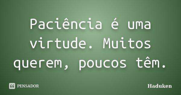 Paciência é uma virtude. Muitos querem, poucos têm.... Frase de Haduken.