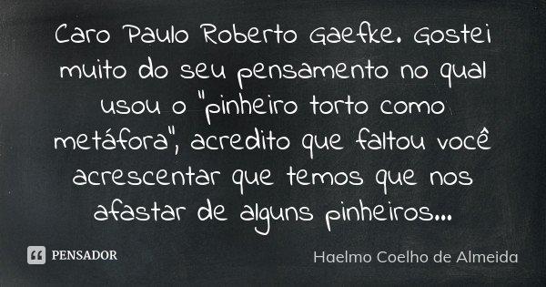 """Caro Paulo Roberto Gaefke. Gostei muito do seu pensamento no qual usou o """"pinheiro torto como metáfora"""", acredito que faltou você acrescentar que temo... Frase de Haelmo Coelho de Almeida."""