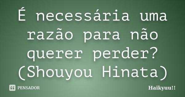 É necessária uma razão para não querer perder? (Shouyou Hinata)... Frase de Haikyuu!!.