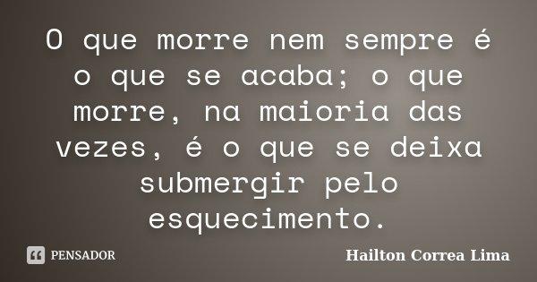 O que morre nem sempre é o que se acaba; o que morre, na maioria das vezes, é o que se deixa submergir pelo esquecimento.... Frase de Hailton Correa Lima.