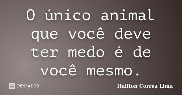 O único animal que você deve ter medo é de você mesmo.... Frase de Hailton Correa Lima.