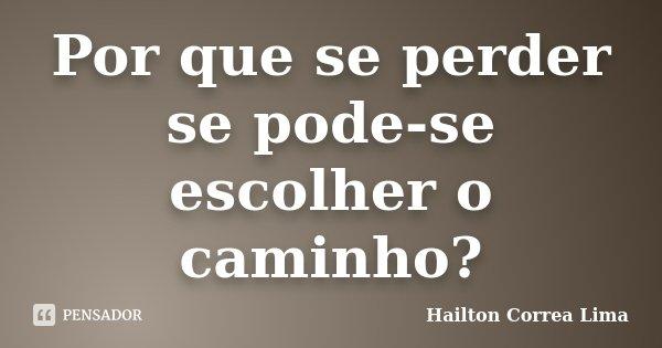 Por que se perder se pode-se escolher o caminho?... Frase de Hailton Correa Lima.