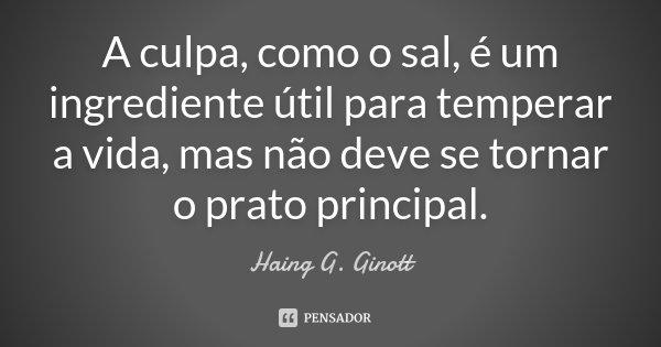 A culpa, como o sal, é um ingrediente útil para temperar a vida, mas não deve se tornar o prato principal.... Frase de Haing G. Ginott.