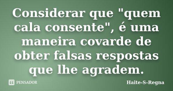 """Considerar que """"quem cala consente"""", é uma maneira covarde de obter falsas respostas que lhe agradem.... Frase de Haite-S-Regna."""
