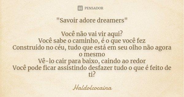 """""""Savoir adore dreamers"""" Você não vai vir aqui? Você sabe o caminho, é o que você fez Construído no céu, tudo que está em seu olho não agora o mesmo Vê... Frase de Haldolcocaina."""