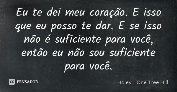 Eu te dei meu coração. E isso que eu posso te dar. E se isso não é suficiente para você, então eu não sou suficiente para você.... Frase de Haley - One Tree Hill.