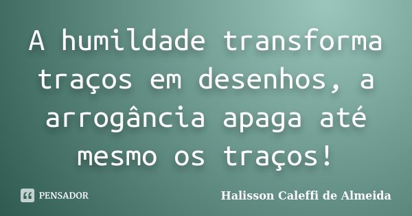 A humildade transforma traços em desenhos, a arrogância apaga até mesmo os traços!... Frase de Halisson Caleffi de Almeida.