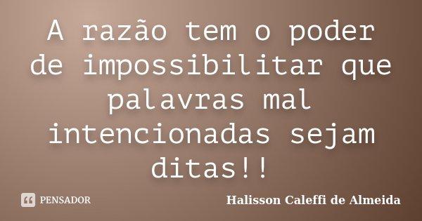 A razão tem o poder de impossibilitar que palavras mal intencionadas sejam ditas!!... Frase de Halisson Caleffi de Almeida.