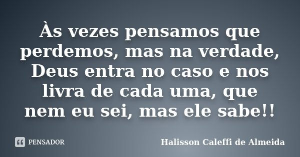 Às vezes pensamos que perdemos, mas na verdade, Deus entra no caso e nos livra de cada uma, que nem eu sei, mas ele sabe!!... Frase de Halisson Caleffi de Almeida.