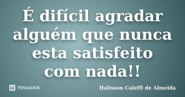 É difícil agradar alguém que nunca esta satisfeito com nada!!... Frase de Halisson Caleffi de Almeida.