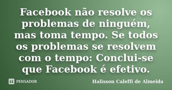 Facebook não resolve os problemas de ninguém, mas toma tempo. Se todos os problemas se resolvem com o tempo: Conclui-se que Facebook é efetivo.... Frase de Halisson Caleffi de Almeida.
