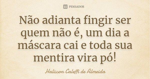 Não adianta fingir ser quem não é, um dia a máscara cai e toda sua mentira vira pó!... Frase de Halisson Caleffi de Almeida.