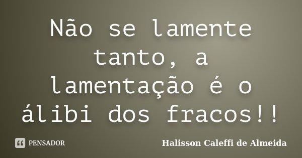 Não se lamente tanto, a lamentação é o álibi dos fracos!!... Frase de Halisson Caleffi de Almeida.