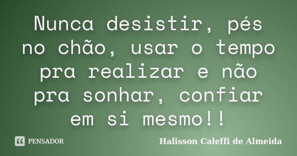 Nunca desistir, pés no chão, usar o tempo pra realizar e não pra sonhar, confiar em si mesmo!!... Frase de Halisson Caleffi de Almeida.