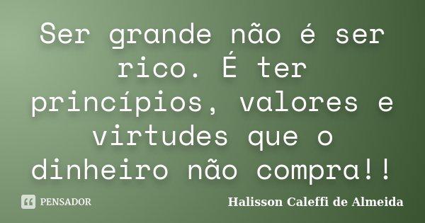 Ser grande não é ser rico. É ter princípios, valores e virtudes que o dinheiro não compra!!... Frase de Halisson Caleffi de Almeida.