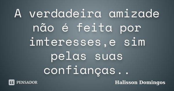 A verdadeira amizade não é feita por imteresses,e sim pelas suas confianças..... Frase de Halisson Domingos.