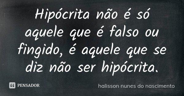 Hipócrita não é só aquele que é falso ou fingido é a aquele que se diz não ser hipócrita.... Frase de halisson nunes do nascimento.
