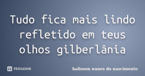 Tudo fica mais lindo refletido em teus olhos gilberlânia... Frase de Halisson Nunes do Nascimento.