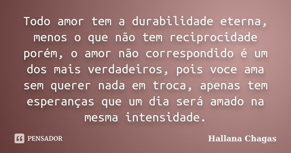 Todo amor tem a durabilidade eterna, menos o que não tem reciprocidade porém, o amor não correspondido é um dos mais verdadeiros, pois voce ama sem querer nada ... Frase de Hallana Chagas.