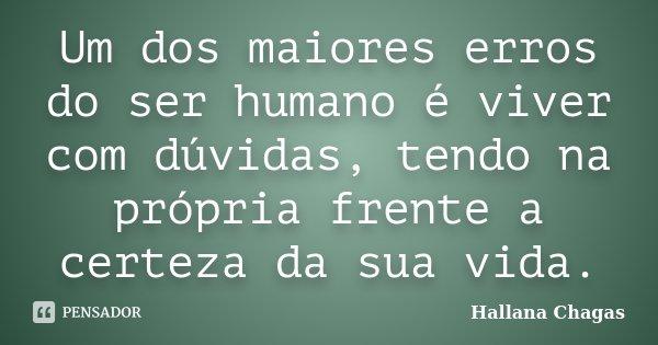 Um dos maiores erros do ser humano é viver com dúvidas, tendo na própria frente a certeza da sua vida.... Frase de Hallana Chagas.