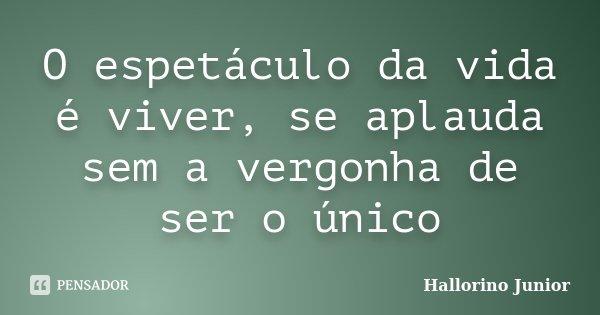 O espetáculo da vida é viver, se aplauda sem a vergonha de ser o único... Frase de Hallorino Junior.