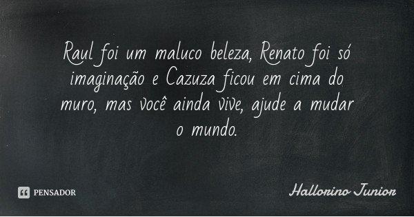 Raul foi um maluco beleza, Renato foi só imaginação e Cazuza ficou em cima do muro, mas você ainda vive, ajude a mudar o mundo.... Frase de Hallorino Junior.