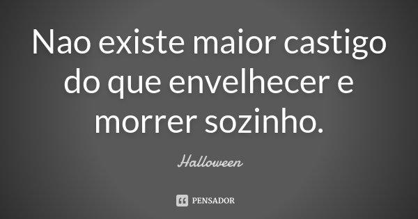 Nao existe maior castigo do que envelhecer e morrer sozinho.... Frase de Halloween.