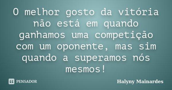 O melhor gosto da vitória não está em quando ganhamos uma competição com um oponente, mas sim quando a superamos nós mesmos!... Frase de Halyny Mainardes.