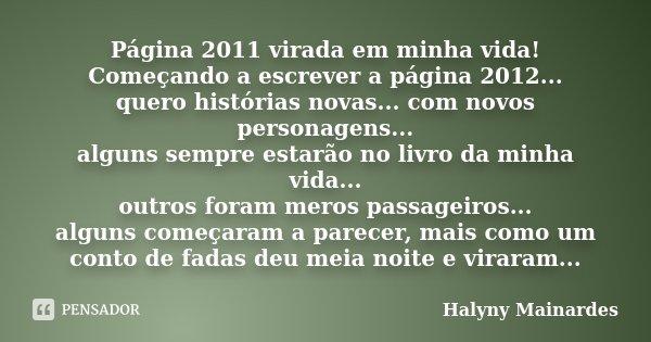 Página 2011 virada em minha vida! Começando a escrever a página 2012... quero histórias novas... com novos personagens... alguns sempre estarão no livro da minh... Frase de Halyny Mainardes.