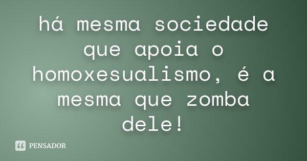 há mesma sociedade que apoia o homoxesualismo, é a mesma que zomba dele!... Frase de anônimo.