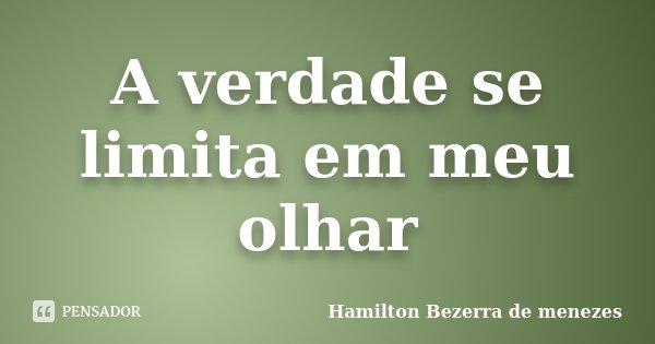 A verdade se limita em meu olhar... Frase de Hamilton Bezerra de menezes.