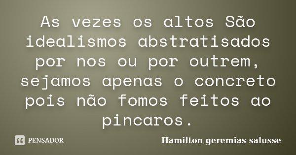 As vezes os altos São idealismos abstratisados por nos ou por outrem, sejamos apenas o concreto pois não fomos feitos ao pincaros.... Frase de Hamilton geremias salusse.