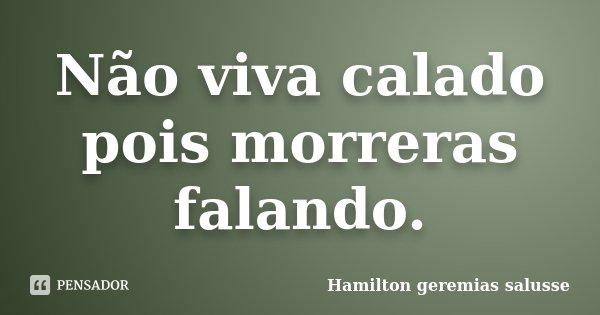 Não viva calado pois morreras falando.... Frase de Hamilton geremias salusse.