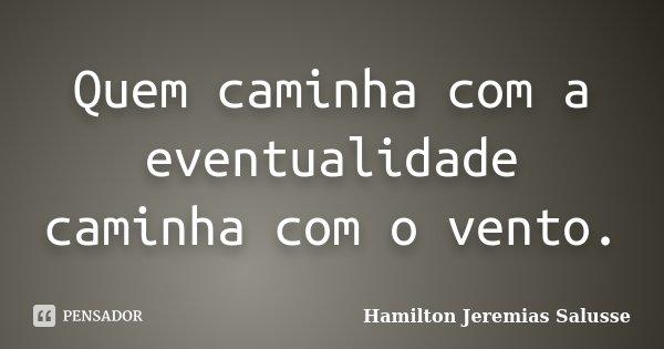 Quem caminha com a eventualidade caminha com o vento.... Frase de Hamilton Jeremias Salusse.
