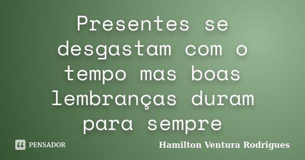 Presentes se desgastam com o tempo mas boas lembranças duram para sempre... Frase de Hamilton Ventura Rodrigues.